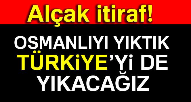 Alçak itiraf: Osmanlıyı yıktık, Türkiye'yi de yıkacağız