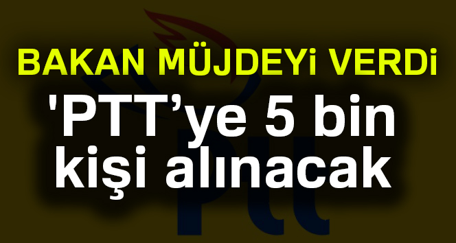 'PTT'ye 5 bin kişi alınacak'