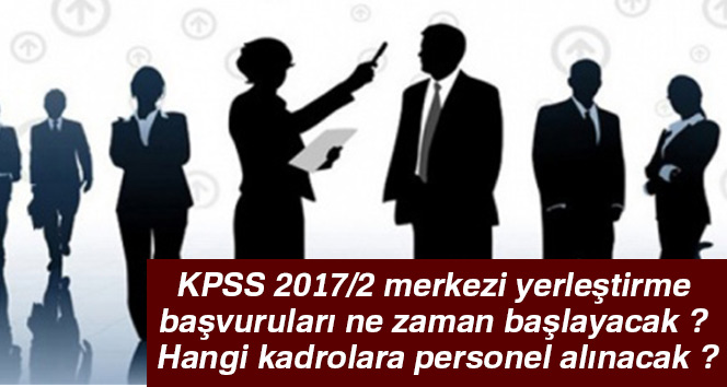 KPSS 2017/2 merkezi yerleştirme başvuruları ne zaman başlayacak ? Hangi kadrolara personel alınacak ?