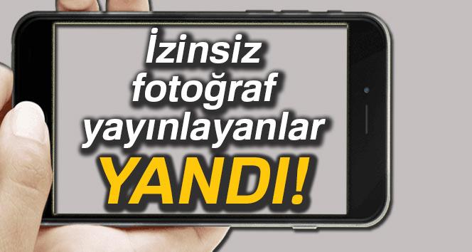 İzinsiz fotoğraf yayınlayanlar yandı
