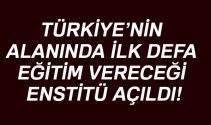 Türkiye'nin alanında ilk defa eğitim vereceği enstitü açıldı!