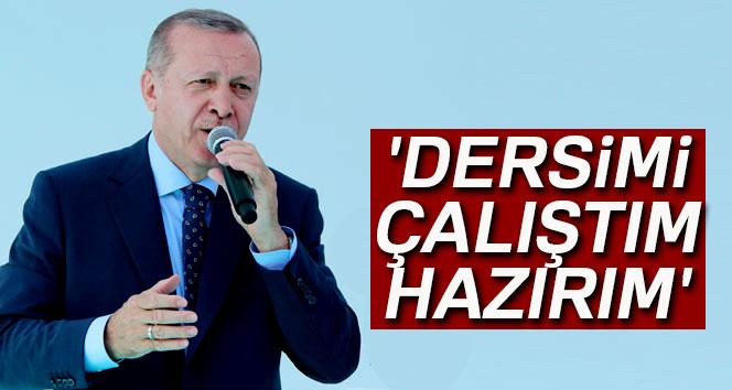 Erdoğan: 'Dersimi çalıştım, hazırım'