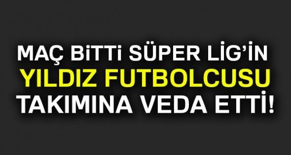 Maç bitti Süper Lig'in yıldız futbolcusu takımına veda etti!