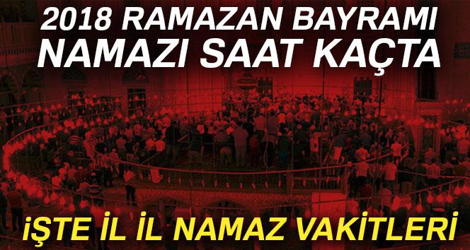 Bayram Namazı SAAT KAÇTA? 2018 il il Ramazan Bayramı namazı saatleri
