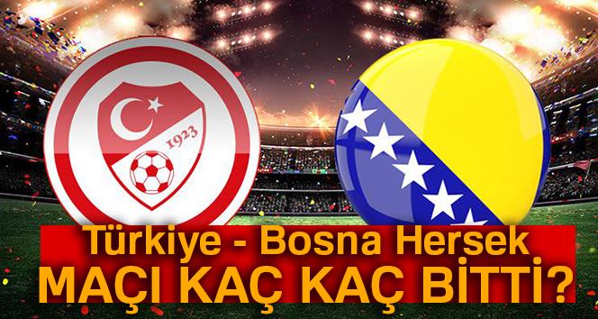 Türkiye - Bosna Hersek MAÇI kaç kaç bitti? Türkiye - Bosna Hersek maçı skoru