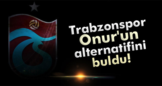 Trabzonspor Onur'un alternatifini buldu