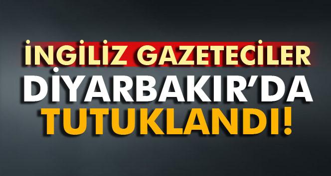 İngiliz gazeteciler Diyarbakır'da tutuklandı!